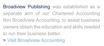 Broadview Publishing was established as a seperate arm of Chartered Accounting firm Broadview Accounting, to assist business owners obtain the education and skills needed to run their busines better.